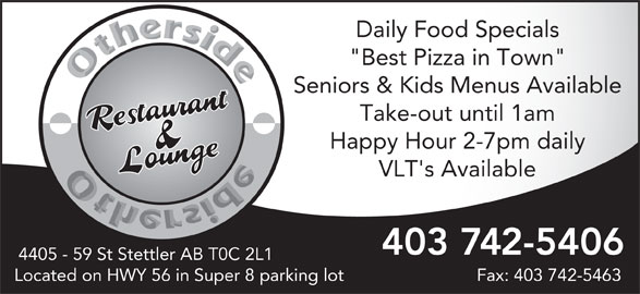 """Other Side Family Restaurant & Lounge (403-742-5406) - Display Ad - Daily Food Specials """"Best Pizza in Town"""" Seniors & Kids Menus Available Take-out until 1am Happy Hour 2-7pm daily VLT's Available 403 742-5406 4405 - 59 St Stettler AB T0C 2L1 Located on HWY 56 in Super 8 parking lot Fax: 403 742-5463"""