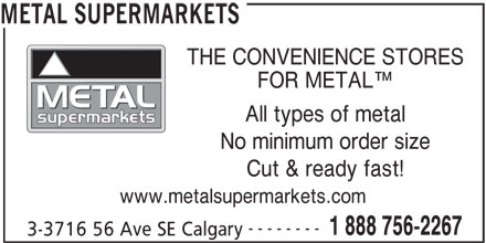 Metal Supermarkets (403-720-2267) - Display Ad - METAL SUPERMARKETS THE CONVENIENCE STORES FOR METAL All types of metal No minimum order size Cut & ready fast! www.metalsupermarkets.com -------- 1 888 756-2267 3-3716 56 Ave SE Calgary