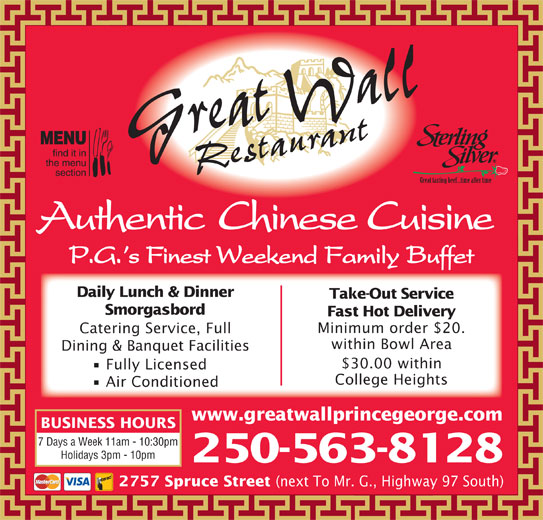 Great Wall Restaurant (250-563-8128) - Display Ad - Authentic Chinese Cuisine P.G. s Finest Weekend Family Buffet Daily Lunch & Dinner Take-Out Service Fast Hot Delivery Minimum order $20. Catering Service, Full within Bowl Area Dining & Banquet Facilities $30.00 within Fully Licensed College Heights Air Conditioned www.greatwallprincegeorge.com BUSINESS HOURS 7 Days a Week 11am - 10:30pm Holidays 3pm - 10pm 250-563-8128 2757 Spruce Street (next To Mr. G., Highway 97 South) Smorgasbord Grreat Wall Restauant