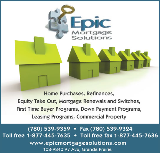 Epic Mortgage Solutions (780-539-9359) - Display Ad - Home Purchases, Refinances, Equity Take Out, Mortgage Renewals and Switches, First Time Buyer Programs, Down Payment Programs, Leasing Programs, Commercial Property (780) 539-9359     Fax (780) 539-9324 Toll free 1-877-445-7635     Toll free fax 1-877-445-7636 www.epicmortgagesolutions.com 108-9840 97 Ave, Grande Prairie Home Purchases, Refinances, Equity Take Out, Mortgage Renewals and Switches, First Time Buyer Programs, Down Payment Programs, Leasing Programs, Commercial Property (780) 539-9359     Fax (780) 539-9324 Toll free 1-877-445-7635     Toll free fax 1-877-445-7636 www.epicmortgagesolutions.com 108-9840 97 Ave, Grande Prairie