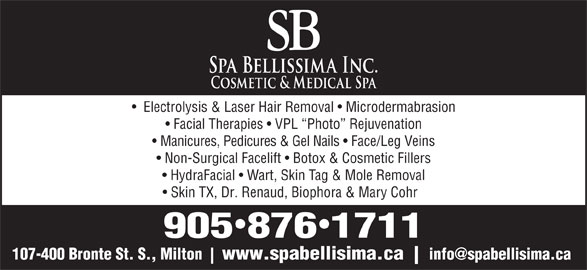 Spa Bellissima/SB Electrolysis (905-876-1711) - Display Ad - HydraFacial   Wart, Skin Tag & Mole Removal Skin TX, Dr. Renaud, Biophora & Mary Cohr 9058761711 107-400 Bronte St. S., Milton www.spabellisima.ca Electrolysis & Laser Hair Removal   Microdermabrasion Facial Therapies   VPL  Photo  Rejuvenation Manicures, Pedicures & Gel Nails   Face/Leg Veins Non-Surgical Facelift   Botox & Cosmetic Fillers