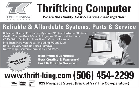 Thriftking Computer (506-454-2299) - Display Ad - Where the Quality, Cost & Service meet together! Thriftking Computer Reliable & Affordable Systems, Parts & Service Sales and Service Provider on Systems / Parts / Hardware / Software Quality Custom Built PCs and Upgrades / Free Local Warranty CCTV / High Definition Surveillance Camera Systems Intelligent Hardware Repair including PC and Mac Data Recovery / Backup / Virus Removal Networking / Servers / Terminals / And More... Best Price Guarantee! Best Quality & Warranty! Monday-Saturday10am-6pm Fast & Quality Service! www.thrift-king.com (506) 454-2299 923 Prospect Street (Back of 927 The Co-operators)