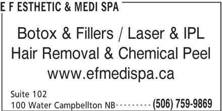 E F Esthetic & Medi Spa (506-759-9869) - Display Ad - E F ESTHETIC & MEDI SPA Botox & Fillers / Laser & IPL Hair Removal & Chemical Peel www.efmedispa.ca Suite 102 --------- (506) 759-9869 100 Water Campbellton NB