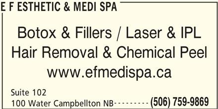 E F Esthetic & Medi Spa (506-759-9869) - Display Ad - Botox & Fillers / Laser & IPL E F ESTHETIC & MEDI SPA Hair Removal & Chemical Peel www.efmedispa.ca Suite 102 --------- (506) 759-9869 100 Water Campbellton NB E F ESTHETIC & MEDI SPA