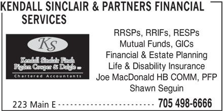 Kendall Sinclair & Partners Financial Services (705-498-6666) - Display Ad - KENDALL SINCLAIR & PARTNERS FINANCIAL SERVICES RRSPs, RRIFs, RESPs Mutual Funds, GICs Financial & Estate Planning Life & Disability Insurance Joe MacDonald HB COMM, PFP Shawn Seguin ------------------------ 705 498-6666 223 Main E