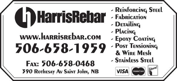 Harris Rebar (506-658-1959) - Display Ad - - Reinforcing Steel - Fabrication - Detailing - Placing www.harrisrebar.com - Epoxy Coating - Post Tensioning 506-658-1959 & Wire Mesh - Stainless Steel Fax: 506-658-0468 390 Rothesay Av Saint John, NB