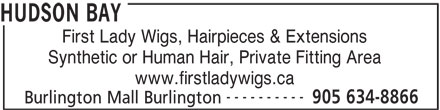 The Bay (905-634-8866) - Display Ad - HUDSON BAY First Lady Wigs, Hairpieces & Extensions Synthetic or Human Hair, Private Fitting Area www.firstladywigs.ca ---------- 905 634-8866 Burlington Mall Burlington HUDSON BAY First Lady Wigs, Hairpieces & Extensions Synthetic or Human Hair, Private Fitting Area www.firstladywigs.ca ---------- 905 634-8866 Burlington Mall Burlington