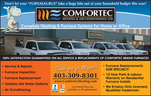 Comfortec Heating & Air Conditioning Ltd (403-309-8301) - Display Ad - FURNASAURUS Don t let your Don t let your FURNASAURUS take a huge bite out of your household budget this year! 20 403-309-83014033098301 www.ComfortecHeating.com take a huge bite out of your household budget this year! 20 403-309-83014033098301 www.ComfortecHeating.com