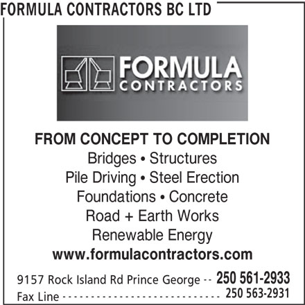 Formula Contractors Ltd (250-561-2933) - Display Ad - FORMULA CONTRACTORS BC LTD FROM CONCEPT TO COMPLETION Bridges   Structures Pile Driving   Steel Erection Foundations   Concrete Road + Earth Works Renewable Energy www.formulacontractors.com -- 250 561-2933 9157 Rock Island Rd Prince George 250 563-2931 Fax Line ----------------------------
