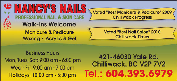 "Nancy's Nails (604-393-6979) - Display Ad - Voted ""Best Manicure & Pedicure"" 2009 Chilliwack Progress Walk-Ins Welcome Voted ""Best Nail Salon"" 2010 Manicure & Pedicure Chilliwack Times Waxing   Acrylic & Gel Business Hours #21-46030 Yale Rd. Mon, Tues, Sat: 9:00 am - 6:00 pm Chilliwack, BC V2P 7V2 Wed - Fri: 9:00 am - 7:00 pm Holidays: 10:00 am - 5:00 pm Tel.: 604.393.6979"