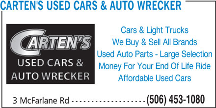 Fred Carten's Used Cars & Auto Wrecker (506-453-1080) - Annonce illustrée======= - CARTEN'S USED CARS & AUTO WRECKER Cars & Light Trucks We Buy & Sell All Brands Used Auto Parts - Large Selection Money For Your End Of Life Ride Affordable Used Cars (506) 453-1080 3 McFarlane Rd -------------------