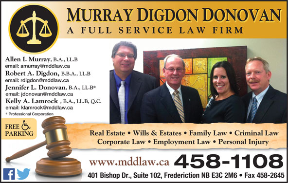 Murray Digdon & Donovan (506-458-1108) - Annonce illustrée======= - MURRAY DIGDON DONOVAN A FULL SERVICE LAW FIR Allen I. Murray , B.A., LL.B Robert A. Digdon, B.B.A., LL.B , B.A., LL.B* Jennifer L. Donovan , B.A., LL.B, Q.C. Kelly A. Lamrock Professional Corporation essional Corporation FREE Real Estate   Wills & Estates   Family Law   Criminal Laweal  R PARKING Corporate Law   Employment Law   Personal InjuryCo www.mddlaw.caww 458-1108 401 Bishop Dr., Suite 102, Frederiction NB E3C 2M6   Fax 458-2645