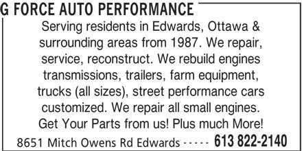 G Force Auto Performance (613-822-2140) - Display Ad - transmissions, trailers, farm equipment, trucks (all sizes), street performance cars customized. We repair all small engines. Get Your Parts from us! Plus much More! ----- 8651 Mitch Owens Rd Edwards 613 822-2140 G FORCE AUTO PERFORMANCE Serving residents in Edwards, Ottawa & surrounding areas from 1987. We repair, service, reconstruct. We rebuild engines