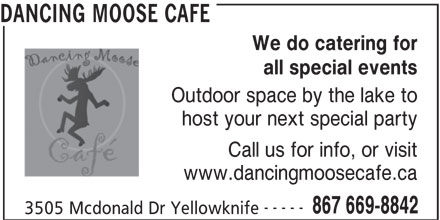 Dancing Moose Cafe (867-669-8842) - Display Ad - We do catering for DANCING MOOSE CAFE all special events Outdoor space by the lake to host your next special party Call us for info, or visit www.dancingmoosecafe.ca ----- 867 669-8842 3505 Mcdonald Dr Yellowknife
