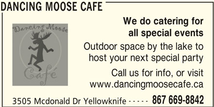 Dancing Moose Cafe (867-669-8842) - Display Ad - all special events We do catering for DANCING MOOSE CAFE host your next special party Outdoor space by the lake to Call us for info, or visit 3505 Mcdonald Dr Yellowknife www.dancingmoosecafe.ca ----- DANCING MOOSE CAFE 867 669-8842