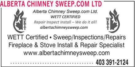 Alberta Chimney Sweep.com Ltd (403-391-2124) - Display Ad - ALBERTA CHIMNEY SWEEP.COM LTD WETT Certified   Sweep/Inspections/Repairs Fireplace & Stove Install & Repair Specialist www.albertachimneysweep.com ---------------------------------- 403 391-2124 ALBERTA CHIMNEY SWEEP.COM LTD WETT Certified   Sweep/Inspections/Repairs Fireplace & Stove Install & Repair Specialist www.albertachimneysweep.com ---------------------------------- 403 391-2124