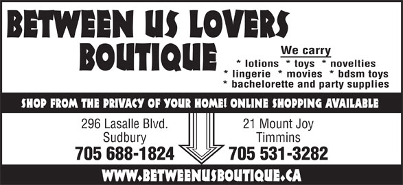 Between Us Lovers Boutique (705-688-1824) - Display Ad - We carry BOUTIQUE * lotions  * toys  * novelties * lingerie  * movies  * bdsm toys * bachelorette and party supplies SHOP FROM THE PRIVACY OF YOUR HOME! ONLINE SHOPPING AVAILABLE 296 Lasalle Blvd. 21 Mount Joy Sudbury Timmins 705 688-1824 705 531-3282 www.betweenusboutique.ca BETWEEN US LOVERS