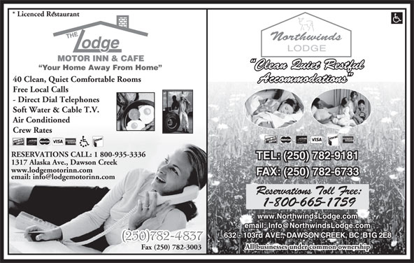 The Lodge Motor Inn & Café (250-782-4837) - Display Ad - Crew Rates RESERVATIONS CALL: 1 800-935-3336 TEL: (250) 782-9181 1317 Alaska Ave., Dawson Creek www.lodgemotorinn.com FAX: (250) 782-6733 Reservations Toll Free: 1-800-665-1759 www.NorthwindsLodge.com 632 - 103rd AVE., DAWSON CREEK, BC  B1G 2E8 All businesses under common ownership Fax (250) 782-3003 * Licenced Restaurant * Clean Quiet Restful Your Home Away From Home 40 Clean, Quiet Comfortable Rooms Accommodations Free Local Calls - Direct Dial Telephones Soft Water & Cable T.V. Air Conditioned