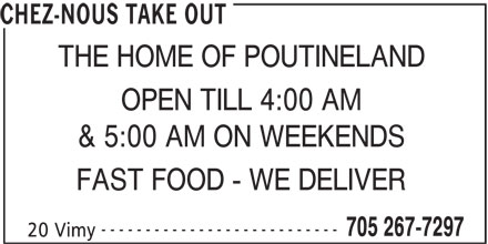 Chez-Nous Take Out (705-267-7297) - Display Ad - CHEZ-NOUS TAKE OUT THE HOME OF POUTINELAND OPEN TILL 4:00 AM & 5:00 AM ON WEEKENDS FAST FOOD - WE DELIVER --------------------------- 705 267-7297 20 Vimy