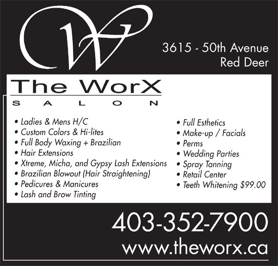 The WorX (403-352-7900) - Annonce illustrée======= - 3615 - 50th Avenue Lash and Brow Tinting 403-352-7900 www.theworx.ca Red Deer Ladies & Mens H/C Full Esthetics Custom Colors & Hi-lites Make-up / Facials Full Body Waxing + Brazilian Perms Hair Extensions Wedding Parties Xtreme, Micha, and Gypsy Lash Extensions Spray Tanning Brazilian Blowout (Hair Straightening) Retail Center Pedicures & Manicures Teeth Whitening $99.00