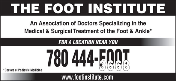 The Foot Institute (780-444-3668) - Annonce illustrée======= - THE FOOT INSTITUTE An Association of Doctors Specializing in the Medical & Surgical Treatment of the Foot & Ankle* FOR A LOCATION NEAR YOU 780 444-FOOT 3668 *Doctors of Podiatric Medicine www.footinstitute.com