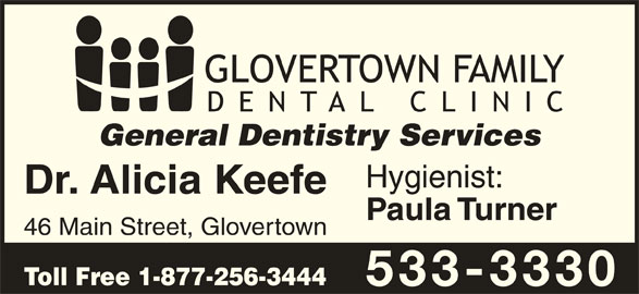 Glovertown Family Dental Office (709-533-3330) - Display Ad - Hygienist: Dr. Alicia Keefe Paula Turner 46 Main Street, Glovertown Toll Free 1-877-256-3444 533-3330 General Dentistry Services General Dentistry Services Hygienist: Dr. Alicia Keefe Paula Turner 46 Main Street, Glovertown Toll Free 1-877-256-3444 533-3330