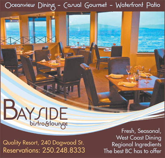 Bayside Bistro & Lounge (250-248-8333) - Display Ad - Regional Ingredients The best BC has to offer Reservations: 250.248.8333 Quality Resort, 240 Dogwood St. Fresh, Seasonal, West Coast Dining Quality Resort, 240 Dogwood St. Regional Ingredients Reservations: 250.248.8333 The best BC has to offer Fresh, Seasonal, West Coast Dining