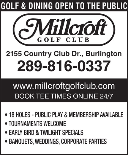 Millcroft Golf Club (905-332-5111) - Display Ad - 2155 Country Club Dr., Burlington 289-816-0337 www.millcroftgolfclub.com BOOK TEE TIMES ONLINE 24/7 18 HOLES - PUBLIC PLAY & MEMBERSHIP AVAILABLE TOURNAMENTS WELCOME EARLY BIRD & TWILIGHT SPECIALS BANQUETS, WEDDINGS, CORPORATE PARTIES GOLF & DINING OPEN TO THE PUBLIC 2155 Country Club Dr., Burlington 289-816-0337 www.millcroftgolfclub.com BOOK TEE TIMES ONLINE 24/7 18 HOLES - PUBLIC PLAY & MEMBERSHIP AVAILABLE TOURNAMENTS WELCOME EARLY BIRD & TWILIGHT SPECIALS BANQUETS, WEDDINGS, CORPORATE PARTIES GOLF & DINING OPEN TO THE PUBLIC