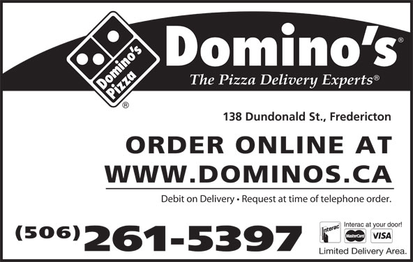 Domino's Pizza (506-449-5050) - Display Ad - 138 Dundonald St., Fredericton ORDER ONLINE AT WWW.DOMINOS.CA Debit on Delivery   Request at time of telephone order. (506) 261-5397 Limited Delivery Area.