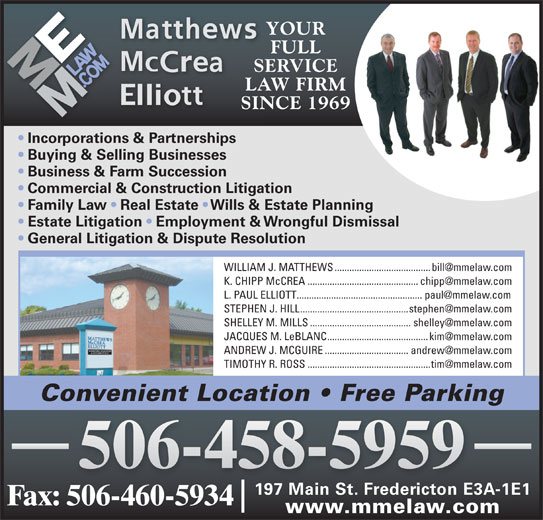 Matthews McCrea Elliott (506-458-5959) - Display Ad - 506-458-5959 197 Main St. Fredericton E3A-1E1 Fax: 506-460-5934 www.mmelaw.com FULL SERVICE LAW FIRM SINCE 1969 Incorporations & Partnerships Buying & Selling Businesses Business & Farm Succession Commercial & Construction Litigation Family Law   Real Estate   Wills & Estate Planning Estate Litigation   Employment & Wrongful Dismissal General Litigation & Dispute Resolution Convenient Location   Free Parking YOUR