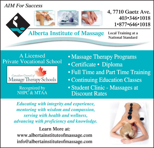 Alberta Institute Of Massage (403-346-1018) - Display Ad - Massage Therapy Programs Private Vocational School Certificate   Diploma Full Time and Part Time Training Continuing Education Classes Recognized by Student Clinic - Massages at NHPC & MTAA Discount Rates Educating with integrity and experience, mentoring with wisdom and compassion, serving with health and wellness, advancing with proficiency and knowledge. Learn More at: www.albertainstituteofmassage.com AIM For Success 4, 7710 Gaetz Ave. 4033461018 18776461018 Local Training at a Alberta Institute of Massageg National Standard A Licensed