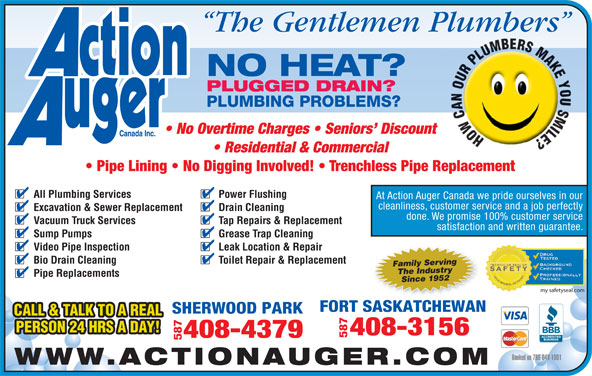 Action Auger Canada Inc (780-640-1001) - Annonce illustrée======= - satisfaction and written guarantee. Sump Pumps Grease Trap Cleaning Video Pipe Inspection Leak Location & Repair Bio Drain Cleaning Toilet Repair & Replacement Family Serving The Industry Pipe Replacements Since 1952 my safetyseal.com FORT SASKATCHEWAN SHERWOOD PARK CALL & TALK TO A REAL PERSON 24 HRS A DAY! 408-3156 587 408-4379 587 Booked on 780-640-1001 WWW.ACTIONAUGER.COM The Gentlemen Plumbers NO HEAT? PLUGGED DRAIN? PLUMBING PROBLEMS? No Overtime Charges   Seniors  Discount Residential & Commercial Pipe Lining   No Digging Involved!   Trenchless Pipe Replacement All Plumbing Services Power Flushing At Action Auger Canada we pride ourselves in our cleanliness, customer service and a job perfectly Excavation & Sewer Replacement Drain Cleaning done. We promise 100% customer service Vacuum Truck Services Tap Repairs & Replacement