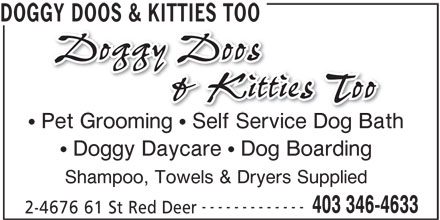 Doggy Doos & Kitties Too (403-346-4633) - Display Ad - DOGGY DOOS & KITTIES TOO Pet Grooming   Self Service Dog Bath Doggy Daycare   Dog Boarding Shampoo, Towels & Dryers Supplied ------------- 403 346-4633 2-4676 61 St Red Deer DOGGY DOOS & KITTIES TOO Pet Grooming   Self Service Dog Bath Doggy Daycare   Dog Boarding Shampoo, Towels & Dryers Supplied ------------- 403 346-4633 2-4676 61 St Red Deer