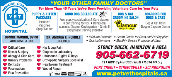 Pet Vet Hospitals (905-662-6719) - Display Ad - For More Than 45 Years We ve Been Providing Veterinary Care for Your Pets PUPPY & KITTEN GOOD DOG COLLEGIATE DOG & CAT BOARDING FOR PACKAGES GROOMING SALON DOGS & CATS Free puppy socialization & Care classes Includes: Dog & Cat Hotel in our training facility    Behavioral Vaccines Doggie Daycare Centre consults Classes Kindergarten - Grade II Spay/ Neuter YOUR OTHER FAMILY DOCTORS and private training available 8:00 am Dropoffs  Health Centre for Diets and Pet Supplies BONNIE MACHIN, CVPM DR. ANDREA E. HUMBLE Vaccination days  Monthly Service Promotional Days ADMINISTRATOR DIRECTOR STONEY CREEK, HAMILTON & AREA Critical Care Hip & Leg Pain Diagnostic Laboratory Illness & Injury Ultrasound-Digital X-Rays Allergy & Skin Care 905-662-6719 Orthopedic Surgery Specialist Urinary Problems 111 HWY 8 (ACROSS FROM FIESTA MALL) Heartworm Treatment Dentistry PORT CREDIT   STREETSVILLE   SCARBOROUGH Wound Repair Vaccinations Flea Prevention www.petvethospitals.ca