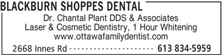 Blackburn Shoppes Dental (613-834-5959) - Display Ad - BLACKBURN SHOPPES DENTAL Dr. Chantal Plant DDS & Associates Laser & Cosmetic Dentistry, 1 Hour Whitening www.ottawafamilydentist.com --------------------- 613 834-5959 2668 Innes Rd