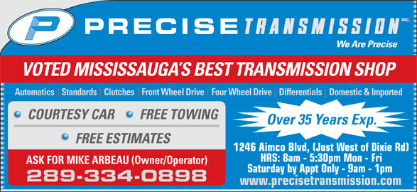 Precise Transmission Inc (905-238-6770) - Display Ad - VOTED MISSISSAUGA S BEST TRANSMISSION SHOP Automatics    Standards    Clutches    Front Wheel Drive    Four Wheel Drive    Differentials    Domestic & Imported COURTESY CAR FREE TOWING Over 35 Years Exp. FREE ESTIMATES 1246 Aimco Blvd, (Just West of Dixie Rd) HRS: 8am - 5:30pm Mon - Fri ASK FOR MIKE ARBEAU (Owner/Operator) Saturday by Appt Only - 9am - 1pm 289-334-0898 www.precisetransmission.com