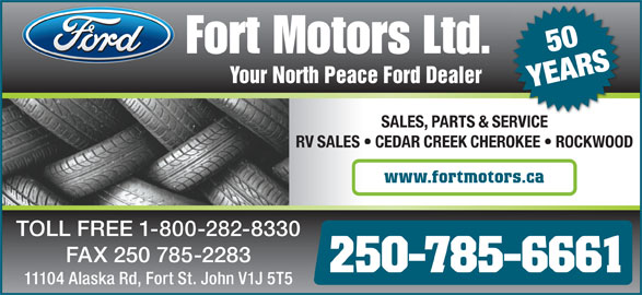 Fort Motors (250-785-6661) - Display Ad - SALES, PARTS & SERVICEVICESER RV SALES   CEDAR CREEK CHEROKEE   ROCKWOOD www.fortmotors.ca TOLL FREE 1-800-282-8330 FAX 250 785-2283 250-785-6661 11104 Alaska Rd, Fort St. John V1J 5T5 Your North Peace Ford Dealer YEARS 50
