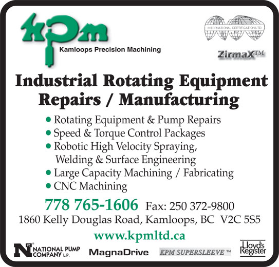 Kamloops Precision Machining Ltd (250-828-8708) - Annonce illustrée======= - Kamloops Precision Machining Industrial Rotating Equipment Repairs / Manufacturing Rotating Equipment & Pump Repairs Speed & Torque Control Packages Robotic High Velocity Spraying, Welding & Surface Engineering Large Capacity Machining / Fabricating CNC Machining 778 765-1606 Fax: 250 372-9800 1860 Kelly Douglas Road, Kamloops, BC  V2C 5S5 www.kpmltd.ca