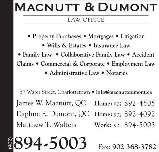Macnutt & Dumont (902-894-5003) - Display Ad - LAW OFFICE Property Purchases   Mortgages   Litigation Wills & Estates   Insurance Law Family Law    Collaborative Family Law   Accident Claims   Commercial & Corporate   Employment Law Administrative Law   Notaries 57 Water Street, Charlottetown James W. Macnutt, QC Home: 902 892-4505 Daphne E. Dumont, QC Home: 902 892-4092 Matthew T. Walters Work: 902 894-5003 894-5003 Fax: 902 368-3782