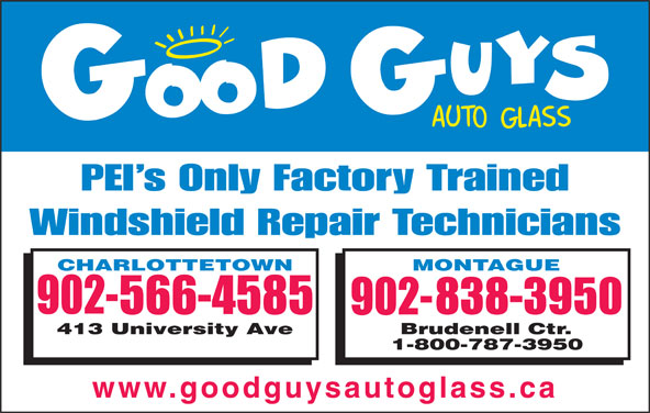 Good Guys Auto Glass (902-566-4585) - Display Ad - PEI s Only Factory Trained Windshield Repair Technicians www.goodguysautoglass.ca PEI s Only Factory Trained Windshield Repair Technicians www.goodguysautoglass.ca