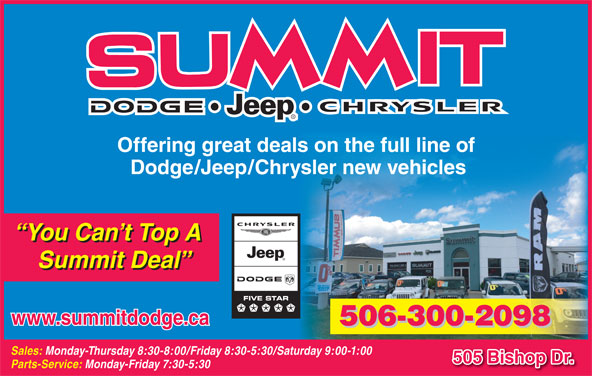 Summit Dodge (506-454-3634) - Display Ad - Summit Deal www.summitdodge.ca 506-300-2098 Sales: Monday-Thursday 8:30-8:00/Friday 8:30-5:30/Saturday 9:00-1:00 505 Bishop Dr. Parts-Service: Monday-Friday 7:30-5:30 Offering great deals on the full line of Dodge/Jeep/Chrysler new vehicles You Can t Top A