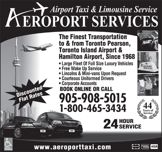 Aeroport Taxi & Limousine Service (1-855-260-7141) - Display Ad - The Finest Transportation to & from Toronto Pearson, Toronto Island Airport & Hamilton Airport, Since 1968 Large Fleet Of Full Size Luxury Vehicles Free Wake Up Service Lincolns & Mini-vans Upon Request Courteous Uniformed Drivers Corporate Accounts BOOK ONLINE OR CALL Discounted Flat Rates 905-908-5015 1-800-465-3434 HOUR 24 SERVICE ACCESSIBLE www.aeroporttaxi.com VANS AVAILABLE