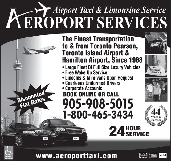 Aeroport Taxi & Limousine Service (1-855-260-7141) - Annonce illustrée======= - Corporate Accounts BOOK ONLINE OR CALL Discounted Flat Rates 905-908-5015 1-800-465-3434 HOUR VANS AVAILABLE 24 SERVICE ACCESSIBLE www.aeroporttaxi.com The Finest Transportation to & from Toronto Pearson, Toronto Island Airport & Hamilton Airport, Since 1968 Large Fleet Of Full Size Luxury Vehicles Free Wake Up Service Lincolns & Mini-vans Upon Request Courteous Uniformed Drivers