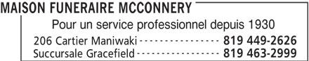 Salon Funéraire McConnery (819-449-2626) - Annonce illustrée======= - MAISON FUNERAIRE MCCONNERY Pour un service professionnel depuis 1930 ---------------- 819 449-2626 206 Cartier Maniwaki ----------------- 819 463-2999 Succursale Gracefield MAISON FUNERAIRE MCCONNERY Pour un service professionnel depuis 1930 ---------------- 819 449-2626 206 Cartier Maniwaki ----------------- 819 463-2999 Succursale Gracefield