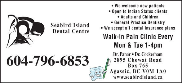 Seabird Island Dental Centre (604-796-6853) - Annonce illustrée======= - We welcome new patients Open to Indian Status clients Adults and Children General Practice Dentistry Mon & Tue 1-4pm Walk-in Pain Clinic Every Seabird Island Dental Centre Dr. Panar   Dr. Cockerham We accept all dental insurance plans 2895 Chowat Road 604-796-6853 Box 765 Agassiz, BC V0M 1A0 www.seabirdisland.ca