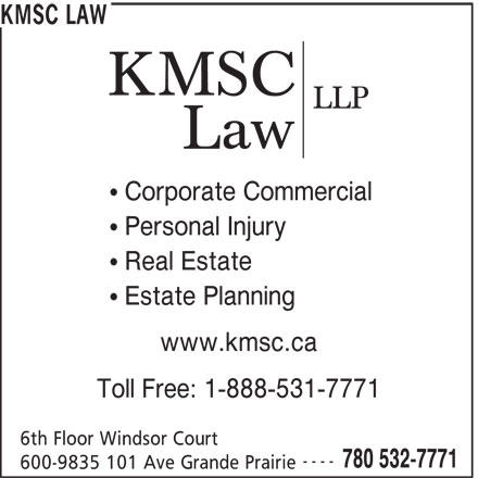 KMSC Law (780-532-7771) - Display Ad - KMSC LAW Corporate Commercial Personal Injury Real Estate Estate Planning www.kmsc.ca Toll Free: 1-888-531-7771 6th Floor Windsor Court ---- 780 532-7771 600-9835 101 Ave Grande Prairie