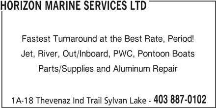 Horizon Marine Services Ltd (403-887-0102) - Annonce illustrée======= - HORIZON MARINE SERVICES LTD Fastest Turnaround at the Best Rate, Period! Jet, River, Out/Inboard, PWC, Pontoon Boats Parts/Supplies and Aluminum Repair 403 887-0102 1A-18 Thevenaz Ind Trail Sylvan Lake -