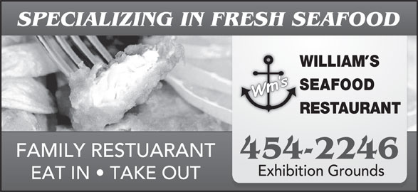 William's Seafood Restaurant (506-454-2246) - Annonce illustrée======= - SPECIALIZING IN FRESH SEAFOOD WILLIAMS SEAFOOD RESTAURANT FAMILY RESTUARANT 454-2246 Exhibition Grounds EAT IN   TAKE OUT Exhibition Grounds EAT IN   TAKE OUT SPECIALIZING IN FRESH SEAFOOD WILLIAMS SEAFOOD RESTAURANT FAMILY RESTUARANT 454-2246