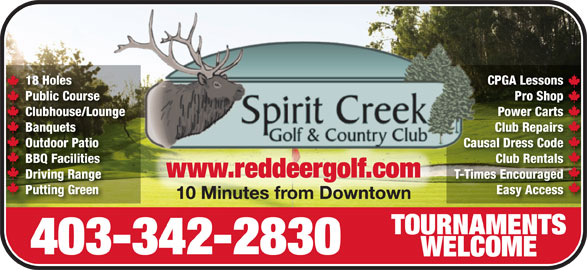 Spirit Creek Golf & Country Club (403-342-2830) - Display Ad - 18 Holes CPGA LessonsCPGA Less18 Holes Public Course Pro ShopPro Shop Course Clubhouse/Lounge Power CartsPower CartsClubhouse/Lounge Banquets Club RepairsClub RepairsBanquets Outdoor Patio Causal Dress CodeOutdoor Patio Causal Dr Code BBQ Facilities Club RentalsClub RentalsBBQ Facilities www.reddeergolf.comwww.reddeergolf.com Driving Range T-Times EncouragedT-Times EncouragedDriving Range Putting Green Easy Accessy AccessPutting Green 10 Minutes from Downtown10 Minutes from Downtown TOURNAMENTSTOURNAMENTS 403-342-2830 WELCOMEWELCOME