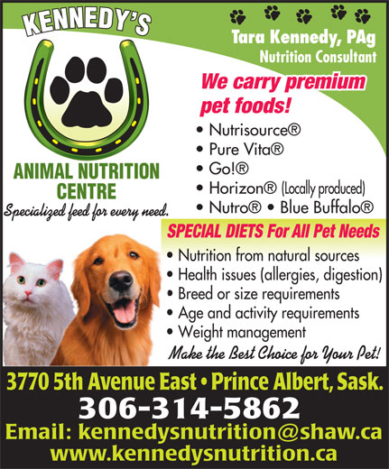 Kennedy's Animal Nutrition Centre (306-953-0078) - Annonce illustrée======= - Tara Kennedy, PAg Nutrition Consultant We carry premium pet foods! Nutrisource Pure Vita Go! ANIMAL NUTRITION Nutro    Blue Buffalo Specialized feed for every need. SPECIAL DIETS For All Pet NeedsSPE Nutrition from natural sources  Nu Health issues (allergies, digestion)  He Breed or size requirements  Br Age and activity requirements  Ag Weight management  We Make the Best Choice for Your Pet!Mak 3770 5th Avenue East   Prince Albert, Sask.0 5th enue Eas 306-314-5862 www.kennedysnutrition.ca Tara Kennedy, PAg Nutrition Consultant We carry premium pet foods! Nutrisource Pure Vita Go! ANIMAL NUTRITION Horizon  (Locally produced) CENTRE Nutro    Blue Buffalo Specialized feed for every need. SPECIAL DIETS For All Pet NeedsSPE Nutrition from natural sources  Nu Health issues (allergies, digestion)  He Breed or size requirements  Br Horizon  (Locally produced) CENTRE Age and activity requirements  Ag Weight management  We Make the Best Choice for Your Pet!Mak 3770 5th Avenue East   Prince Albert, Sask.0 5th enue Eas 306-314-5862 www.kennedysnutrition.ca Age and activity requirements  Ag Weight management  We Make the Best Choice for Your Pet!Mak 3770 5th Avenue East   Prince Albert, Sask.0 5th enue Eas 306-314-5862 www.kennedysnutrition.ca Nutrition Consultant We carry premium pet foods! Nutrisource Pure Vita Go! ANIMAL NUTRITION Horizon  (Locally produced) CENTRE Nutro    Blue Buffalo Specialized feed for every need. SPECIAL DIETS For All Pet NeedsSPE Nutrition from natural sources  Nu Health issues (allergies, digestion)  He Breed or size requirements  Br Age and activity requirements  Ag Weight management  We Make the Best Choice for Your Pet!Mak 3770 5th Avenue East   Prince Albert, Sask.0 5th enue Eas 306-314-5862 www.kennedysnutrition.ca Tara Kennedy, PAg Nutrition Consultant We carry premium pet foods! Nutrisource Pure Vita Go! ANIMAL NUTRITION Horizon  (Locally produced) CENTRE Nutro    